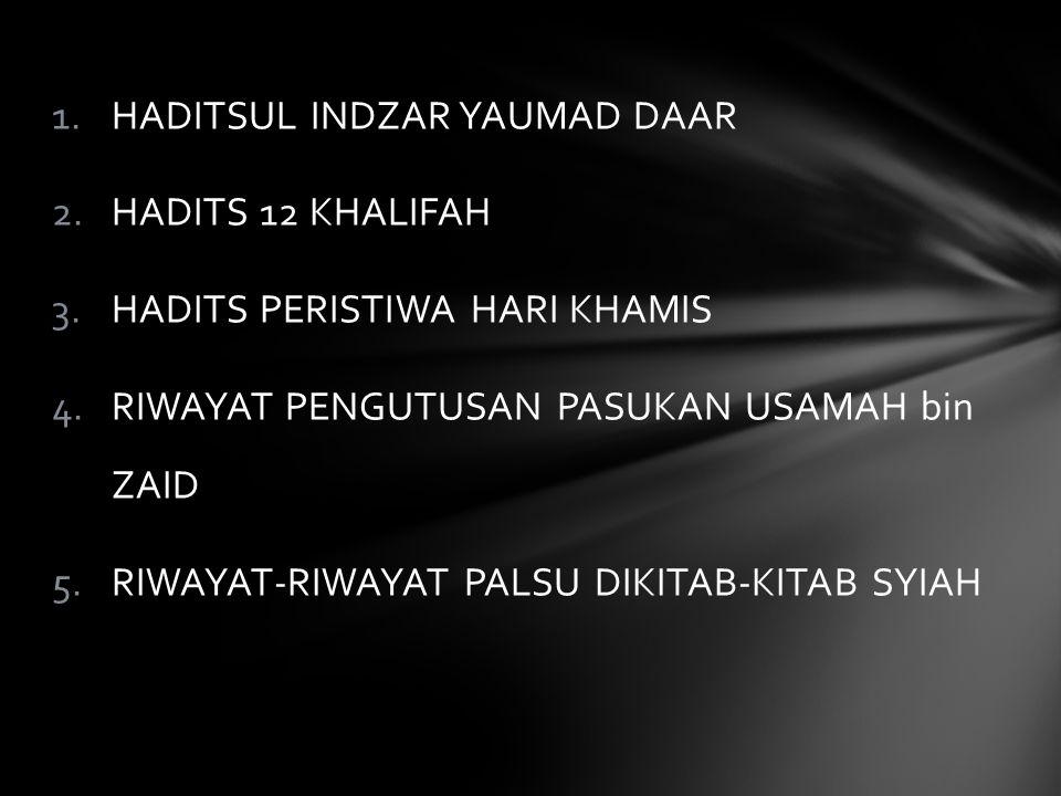 1.HADITSUL INDZAR YAUMAD DAAR 2.HADITS 12 KHALIFAH 3.HADITS PERISTIWA HARI KHAMIS 4.RIWAYAT PENGUTUSAN PASUKAN USAMAH bin ZAID 5.RIWAYAT-RIWAYAT PALSU DIKITAB-KITAB SYIAH