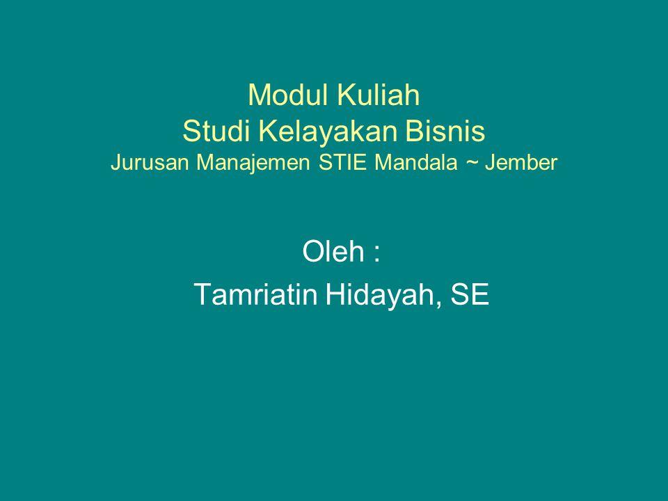 Modul Kuliah Studi Kelayakan Bisnis Jurusan Manajemen STIE Mandala ~ Jember Oleh : Tamriatin Hidayah, SE