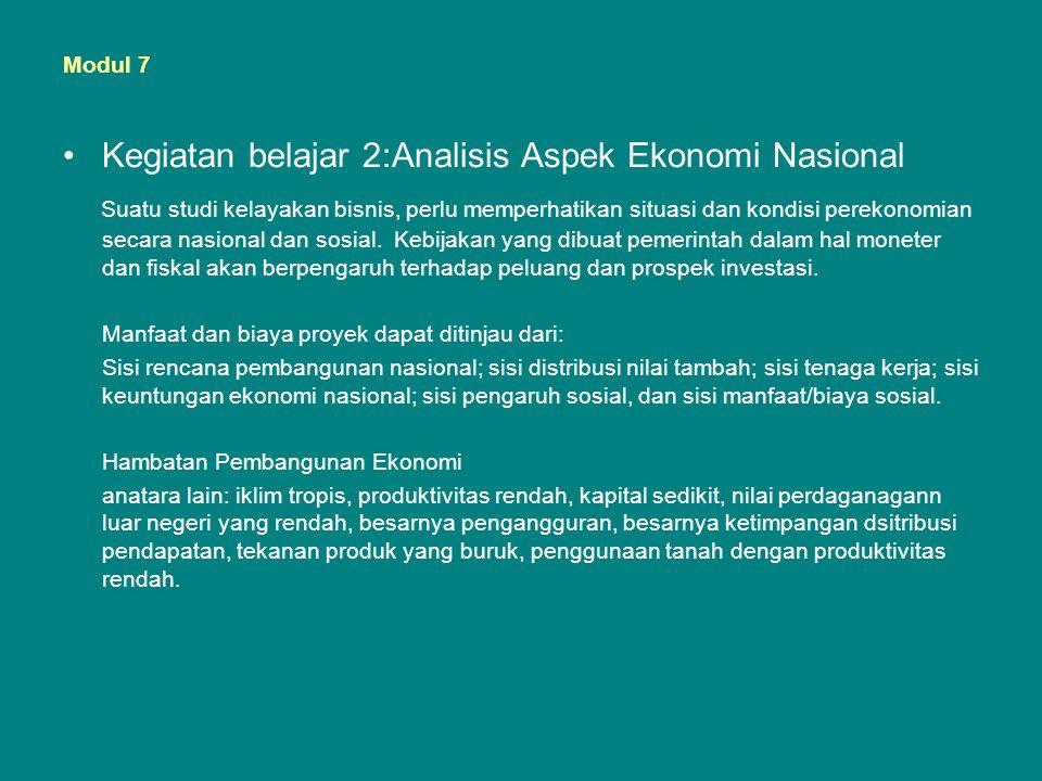 Modul 7 •Kegiatan belajar 2:Analisis Aspek Ekonomi Nasional Suatu studi kelayakan bisnis, perlu memperhatikan situasi dan kondisi perekonomian secara