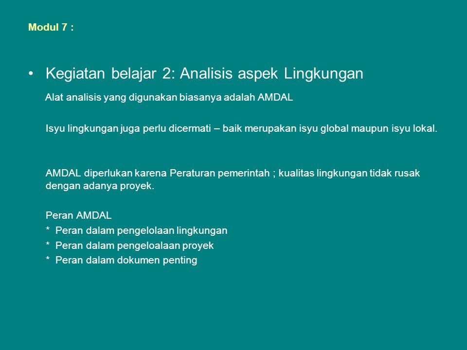 Modul 7 : •Kegiatan belajar 2: Analisis aspek Lingkungan Alat analisis yang digunakan biasanya adalah AMDAL Isyu lingkungan juga perlu dicermati – bai