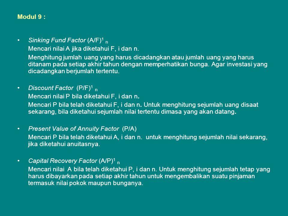 Modul 9 : •Sinking Fund Factor (A/F) 1 n Mencari nilai A jika diketahui F, i dan n. Menghitung jumlah uang yang harus dicadangkan atau jumlah uang yan