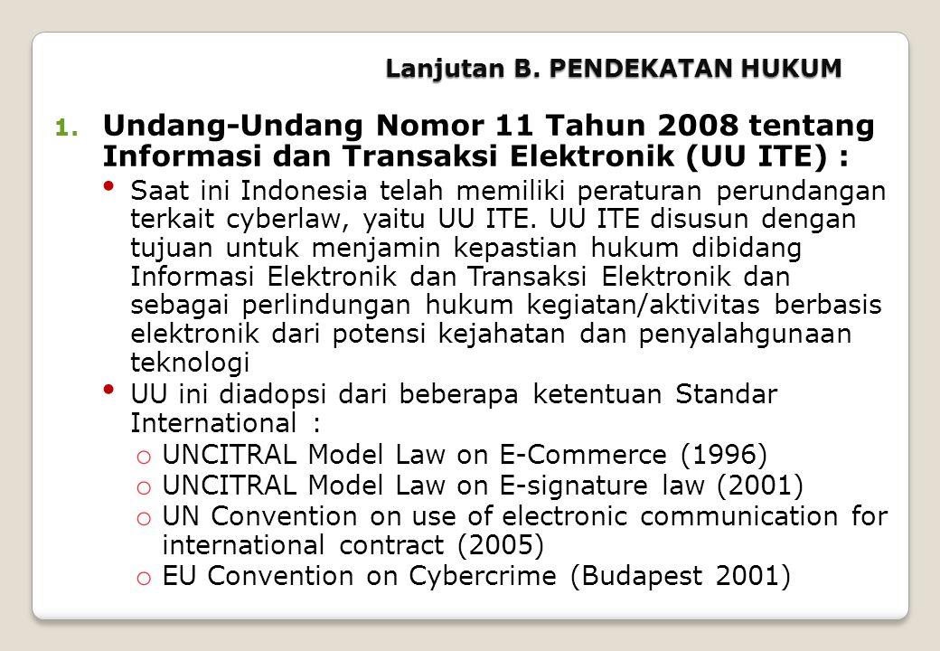Lanjutan B. PENDEKATAN HUKUM 1. Undang-Undang Nomor 11 Tahun 2008 tentang Informasi dan Transaksi Elektronik (UU ITE) : • Saat ini Indonesia telah mem