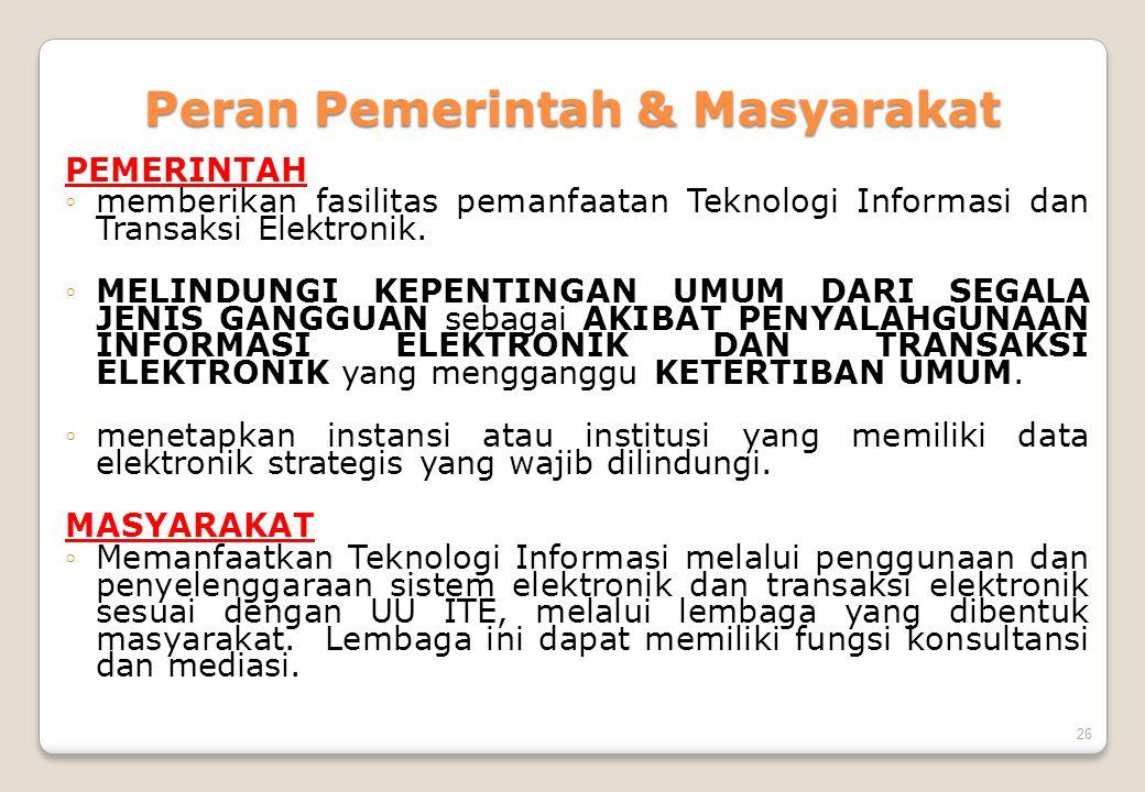 26 Peran Pemerintah & Masyarakat PEMERINTAH ◦memberikan fasilitas pemanfaatan Teknologi Informasi dan Transaksi Elektronik. ◦MELINDUNGI KEPENTINGAN UM