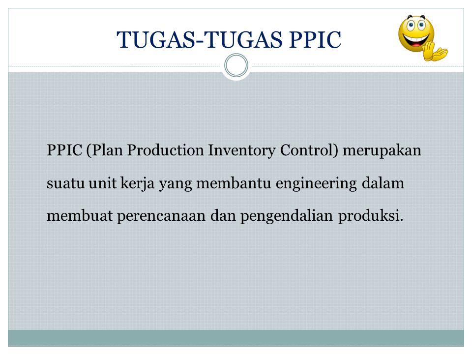 PPIC (Plan Production Inventory Control) merupakan suatu unit kerja yang membantu engineering dalam membuat perencanaan dan pengendalian produksi. TUG