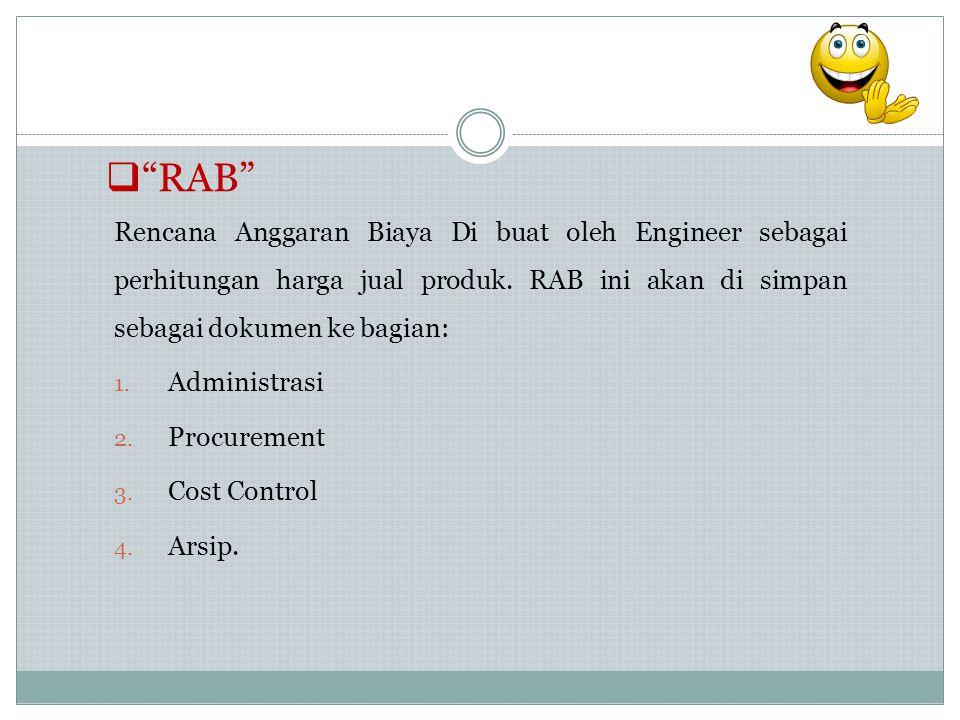 """ """"RAB"""" Rencana Anggaran Biaya Di buat oleh Engineer sebagai perhitungan harga jual produk. RAB ini akan di simpan sebagai dokumen ke bagian: 1. Admin"""