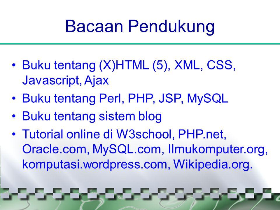 Bacaan Pendukung •Buku tentang (X)HTML (5), XML, CSS, Javascript, Ajax •Buku tentang Perl, PHP, JSP, MySQL •Buku tentang sistem blog •Tutorial online