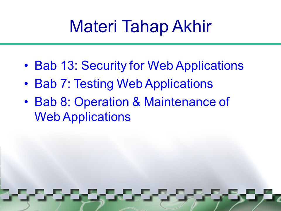 Materi Tahap Akhir •Bab 13: Security for Web Applications •Bab 7: Testing Web Applications •Bab 8: Operation & Maintenance of Web Applications