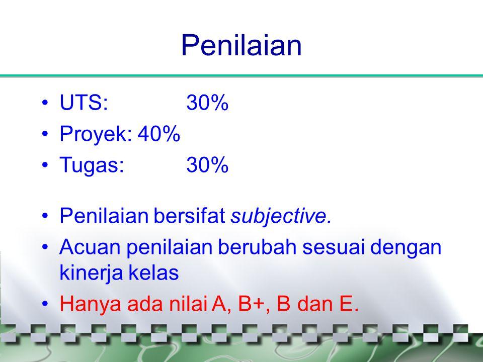 Penilaian •UTS: 30% •Proyek:40% •Tugas: 30% •Penilaian bersifat subjective. •Acuan penilaian berubah sesuai dengan kinerja kelas •Hanya ada nilai A, B