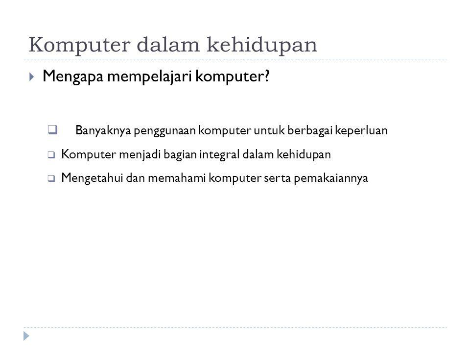 Komputer dalam kehidupan  Mengapa mempelajari komputer?  Banyaknya penggunaan komputer untuk berbagai keperluan  Komputer menjadi bagian integral d