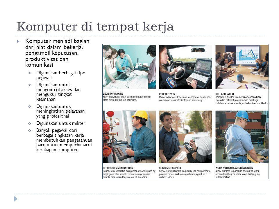 Komputer di tempat kerja  Komputer menjadi bagian dari alat dalam bekerja, pengambil keputusan, produktivitas dan komunikasi  Digunakan berbagai tip