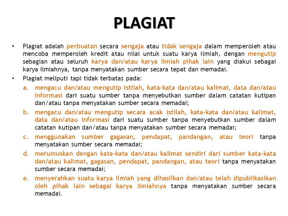 PLAGIAT • Plagiat adalah perbuatan secara sengaja atau tidak sengaja dalam memperoleh atau mencoba memperoleh kredit atau nilai untuk suatu karya ilmiah, dengan mengutip sebagian atau seluruh karya dan/atau karya ilmiah pihak lain yang diakui sebagai karya ilmiahnya, tanpa menyatakan sumber secara tepat dan memadai.