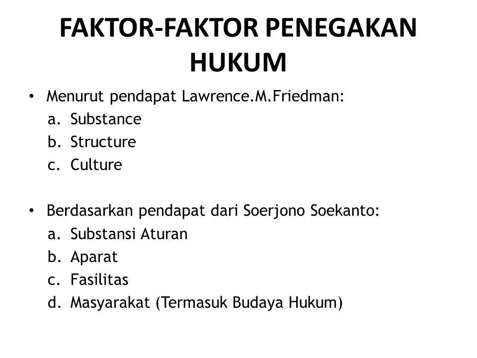 FAKTOR-FAKTOR PENEGAKAN HUKUM • Menurut pendapat Lawrence.M.Friedman: a.Substance b.Structure c.Culture • Berdasarkan pendapat dari Soerjono Soekanto: