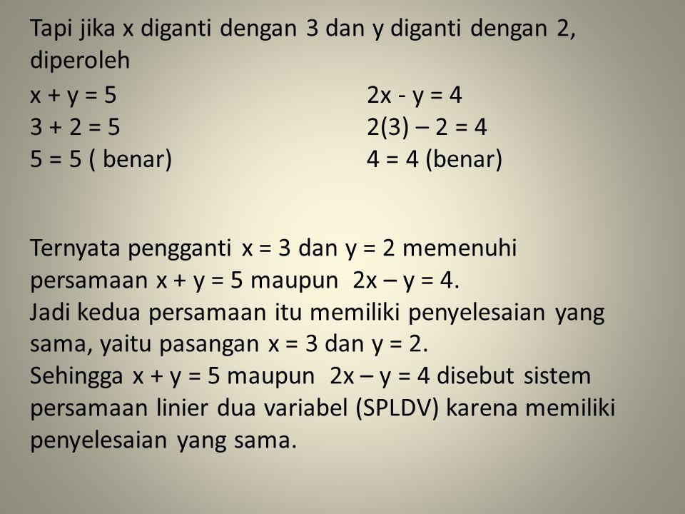 Tapi jika x diganti dengan 3 dan y diganti dengan 2, diperoleh Ternyata pengganti x = 3 dan y = 2 memenuhi persamaan x + y = 5 maupun 2x – y = 4. Jadi