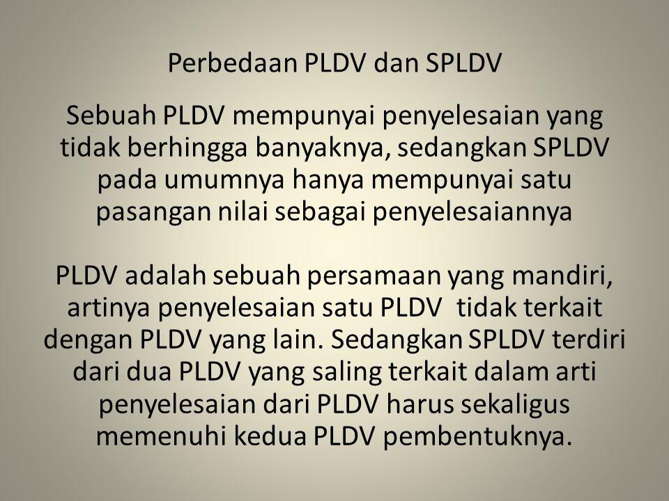 Perbedaan PLDV dan SPLDV Sebuah PLDV mempunyai penyelesaian yang tidak berhingga banyaknya, sedangkan SPLDV pada umumnya hanya mempunyai satu pasangan nilai sebagai penyelesaiannya PLDV adalah sebuah persamaan yang mandiri, artinya penyelesaian satu PLDV tidak terkait dengan PLDV yang lain.