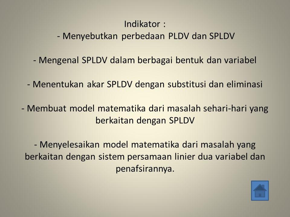 Indikator : - Menyebutkan perbedaan PLDV dan SPLDV - Mengenal SPLDV dalam berbagai bentuk dan variabel - Menentukan akar SPLDV dengan substitusi dan eliminasi - Membuat model matematika dari masalah sehari-hari yang berkaitan dengan SPLDV - Menyelesaikan model matematika dari masalah yang berkaitan dengan sistem persamaan linier dua variabel dan penafsirannya.