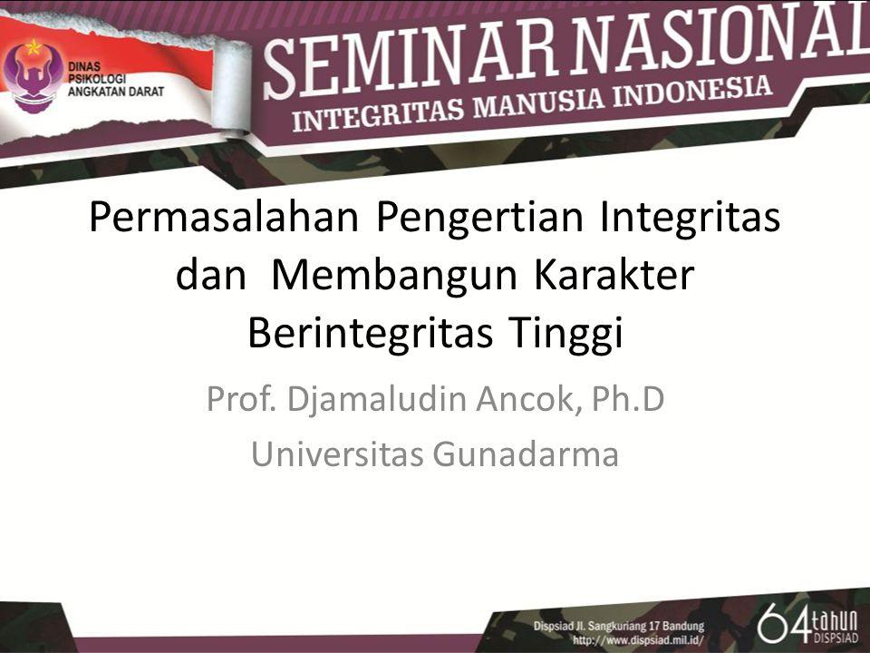 Permasalahan Pengertian Integritas dan Membangun Karakter Berintegritas Tinggi Prof. Djamaludin Ancok, Ph.D Universitas Gunadarma