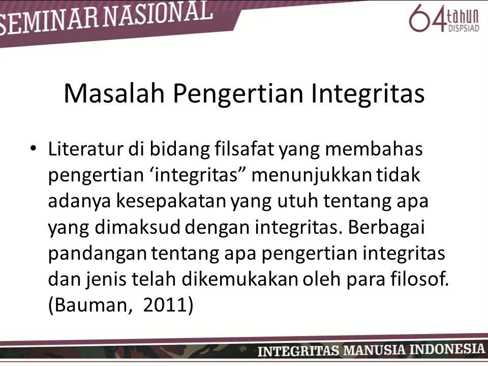 Masalah Pengertian Integritas • Literatur di bidang filsafat yang membahas pengertian 'integritas menunjukkan tidak adanya kesepakatan yang utuh tentang apa yang dimaksud dengan integritas.
