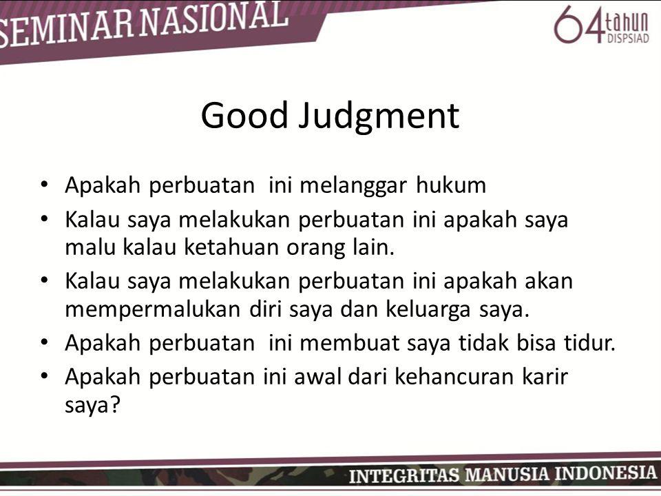 Good Judgment • Apakah perbuatan ini melanggar hukum • Kalau saya melakukan perbuatan ini apakah saya malu kalau ketahuan orang lain. • Kalau saya mel
