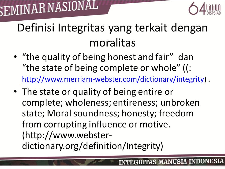 "Definisi Integritas yang terkait dengan moralitas • ""the quality of being honest and fair"" dan ""the state of being complete or whole"" ((: http://www.m"