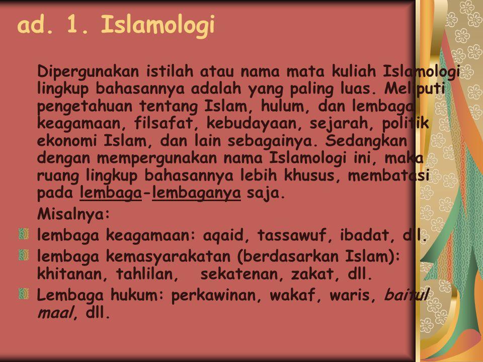 Kesimpulan Untuk nama mata kuliah Hukum Islam yang kita pelajari sekarang, pada sebelumnya terdapat nama-nama seperti : Islamologi, Asas- asas Hukum Islam, Lembaga Islam, Hukum Islam I, tapi pada hakikatnya ruang lingkup bahasannya masih sekitar bahasan Hukum Islam yang kita pelajari sekarang ini, walaupun disana sini ada pembahasan aktualitas yang sejalan.