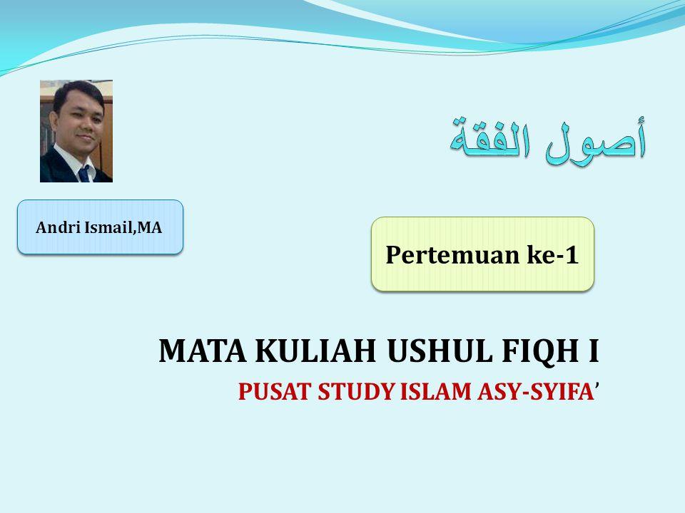 MATA KULIAH USHUL FIQH I PUSAT STUDY ISLAM ASY-SYIFA' Pertemuan ke-1 Andri Ismail,MA