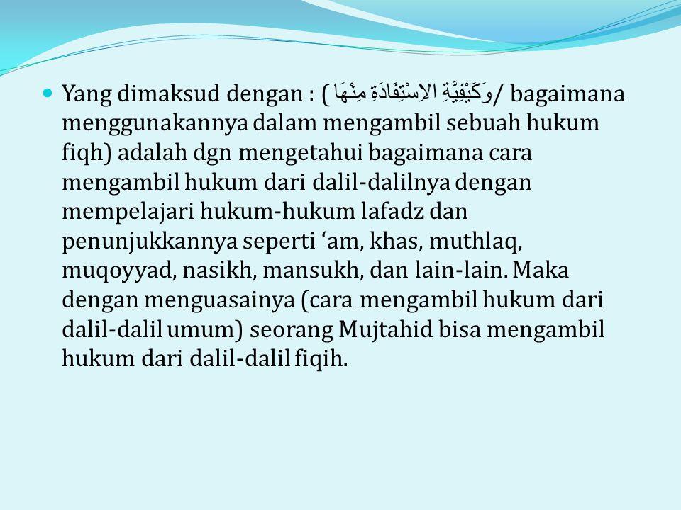  Yang dimaksud dengan : ( وَكَيْفِيَّةِ الاِسْتِفَادَةِ مِنْهَا / bagaimana menggunakannya dalam mengambil sebuah hukum fiqh) adalah dgn mengetahui bagaimana cara mengambil hukum dari dalil-dalilnya dengan mempelajari hukum-hukum lafadz dan penunjukkannya seperti 'am, khas, muthlaq, muqoyyad, nasikh, mansukh, dan lain-lain.