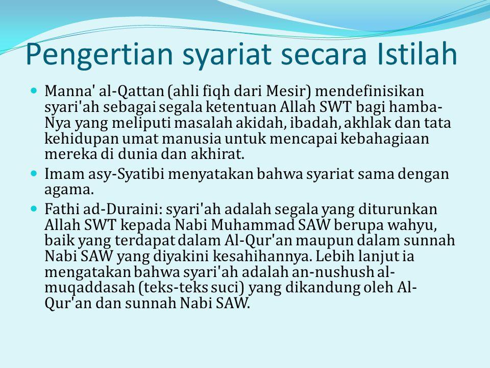 Pengertian syariat secara Istilah  Manna al-Qattan (ahli fiqh dari Mesir) mendefinisikan syari ah sebagai segala ketentuan Allah SWT bagi hamba- Nya yang meliputi masalah akidah, ibadah, akhlak dan tata kehidupan umat manusia untuk mencapai kebahagiaan mereka di dunia dan akhirat.