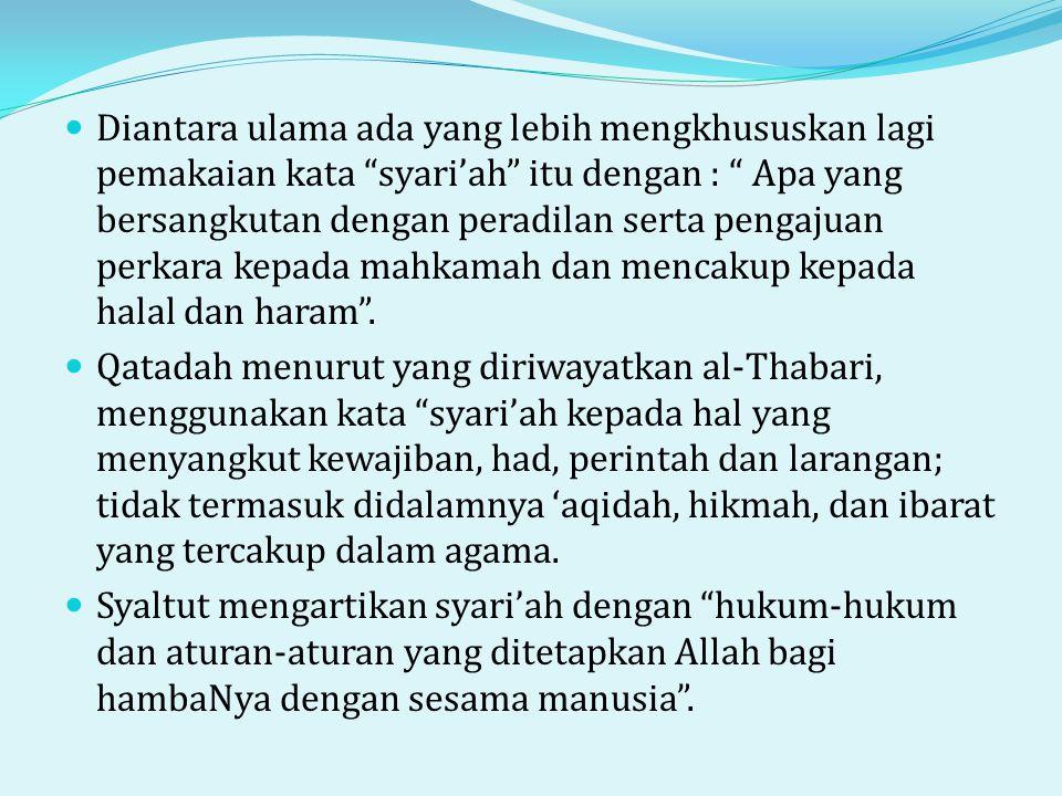  Diantara ulama ada yang lebih mengkhususkan lagi pemakaian kata syari'ah itu dengan : Apa yang bersangkutan dengan peradilan serta pengajuan perkara kepada mahkamah dan mencakup kepada halal dan haram .