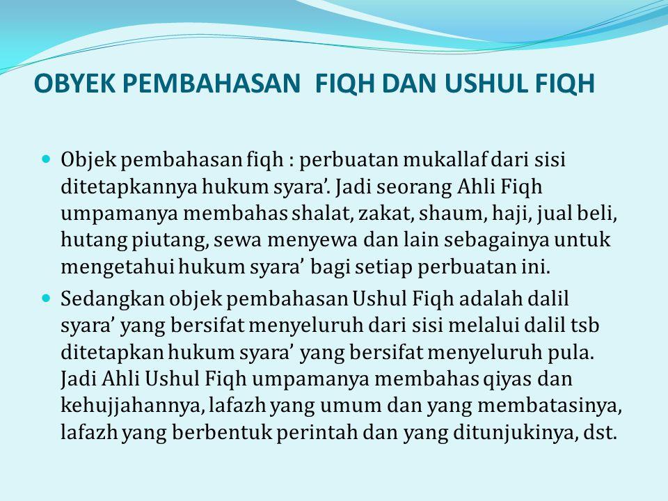 OBYEK PEMBAHASAN FIQH DAN USHUL FIQH  Objek pembahasan fiqh : perbuatan mukallaf dari sisi ditetapkannya hukum syara'.