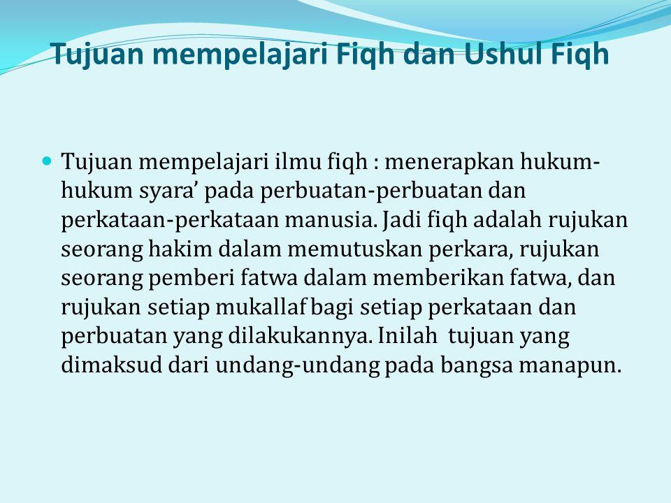 Tujuan mempelajari Fiqh dan Ushul Fiqh  Tujuan mempelajari ilmu fiqh : menerapkan hukum- hukum syara' pada perbuatan-perbuatan dan perkataan-perkataan manusia.