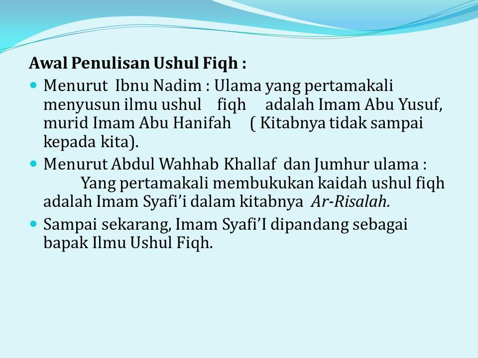 Awal Penulisan Ushul Fiqh :  Menurut Ibnu Nadim : Ulama yang pertamakali menyusun ilmu ushul fiqh adalah Imam Abu Yusuf, murid Imam Abu Hanifah ( Kitabnya tidak sampai kepada kita).