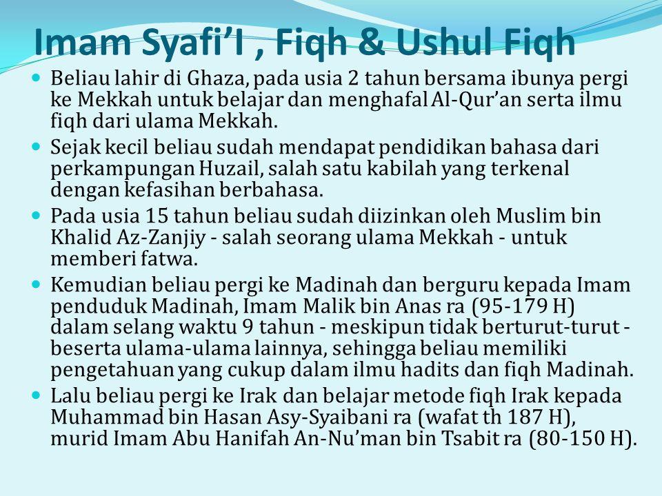 Imam Syafi'I, Fiqh & Ushul Fiqh  Beliau lahir di Ghaza, pada usia 2 tahun bersama ibunya pergi ke Mekkah untuk belajar dan menghafal Al-Qur'an serta ilmu fiqh dari ulama Mekkah.
