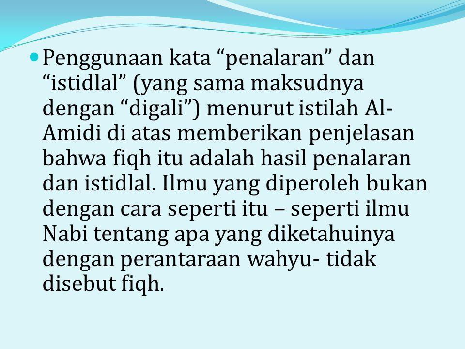  Penggunaan kata penalaran dan istidlal (yang sama maksudnya dengan digali ) menurut istilah Al- Amidi di atas memberikan penjelasan bahwa fiqh itu adalah hasil penalaran dan istidlal.