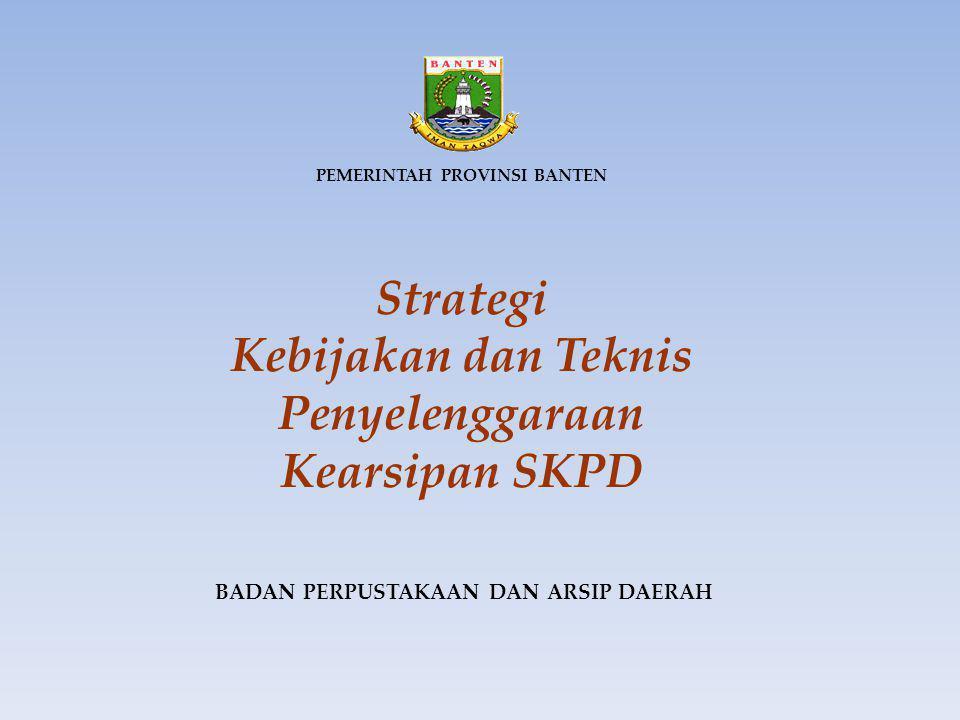 PEMERINTAH PROVINSI BANTEN Strategi Kebijakan dan Teknis Penyelenggaraan Kearsipan SKPD BADAN PERPUSTAKAAN DAN ARSIP DAERAH