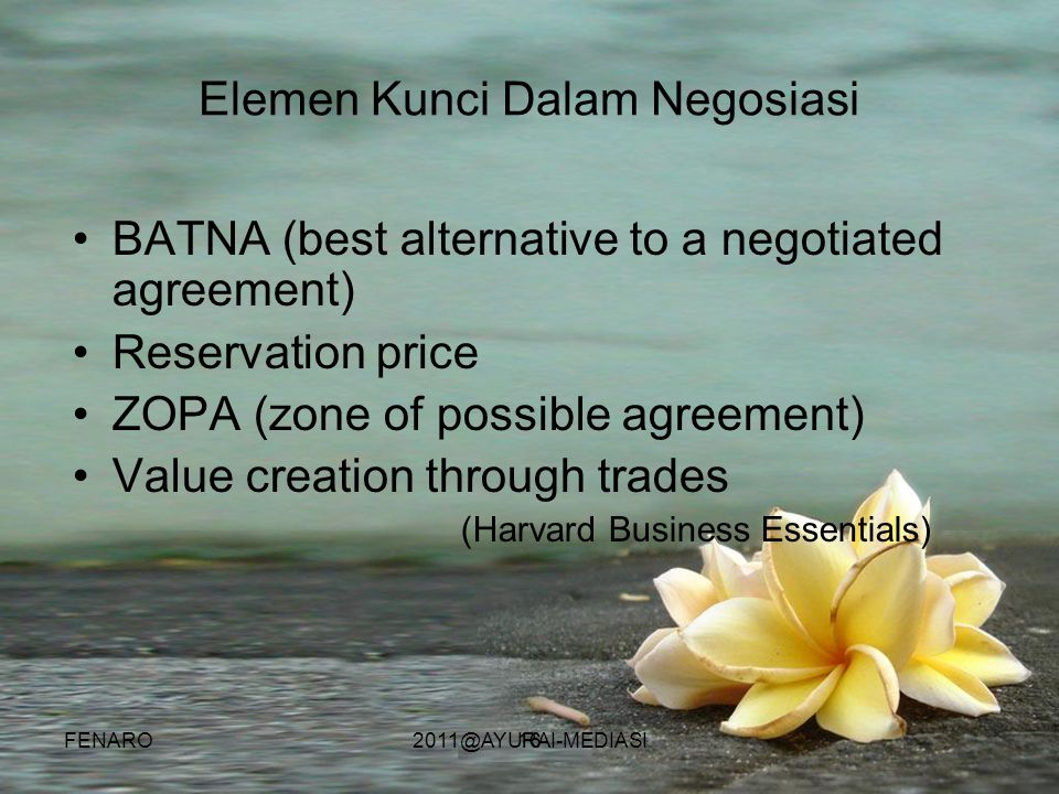 16 Elemen Kunci Dalam Negosiasi •BATNA (best alternative to a negotiated agreement) •Reservation price •ZOPA (zone of possible agreement) •Value creat
