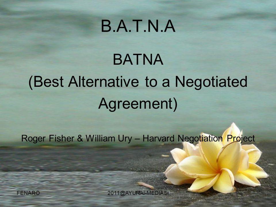 17 B.A.T.N.A BATNA (Best Alternative to a Negotiated Agreement) Roger Fisher & William Ury – Harvard Negotiation Project FENARO2011@AYURAI-MEDIASI