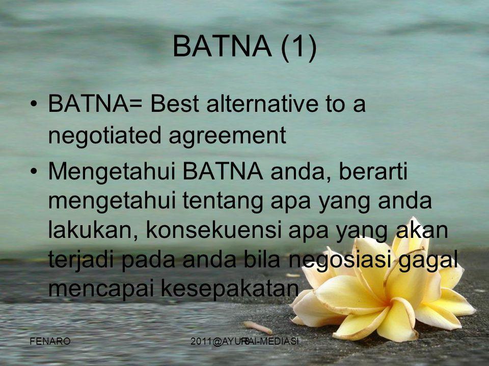 18 BATNA (1) •BATNA= Best alternative to a negotiated agreement •Mengetahui BATNA anda, berarti mengetahui tentang apa yang anda lakukan, konsekuensi apa yang akan terjadi pada anda bila negosiasi gagal mencapai kesepakatan FENARO2011@AYURAI-MEDIASI