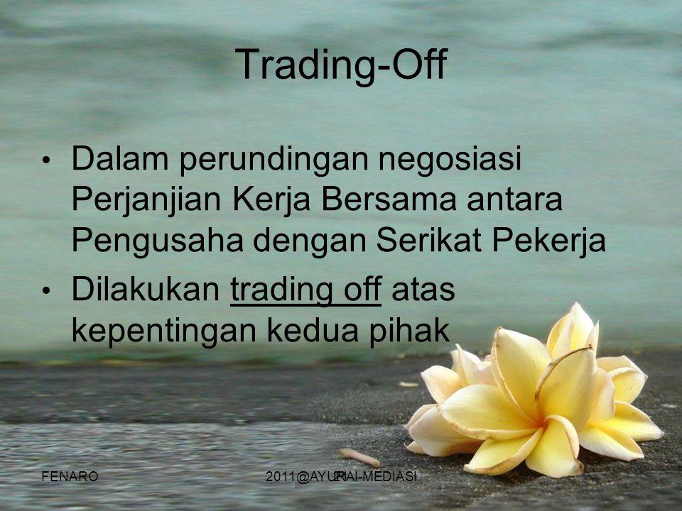 21 Trading-Off • Dalam perundingan negosiasi Perjanjian Kerja Bersama antara Pengusaha dengan Serikat Pekerja • Dilakukan trading off atas kepentingan kedua pihak FENARO2011@AYURAI-MEDIASI