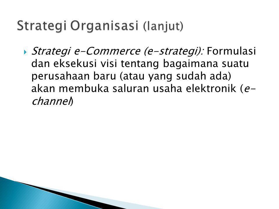  Strategi e-Commerce (e-strategi): Formulasi dan eksekusi visi tentang bagaimana suatu perusahaan baru (atau yang sudah ada) akan membuka saluran usa