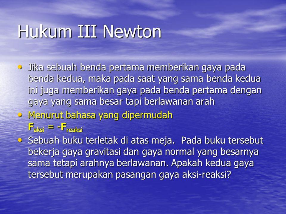 Hukum III Newton • Jika sebuah benda pertama memberikan gaya pada benda kedua, maka pada saat yang sama benda kedua ini juga memberikan gaya pada bend