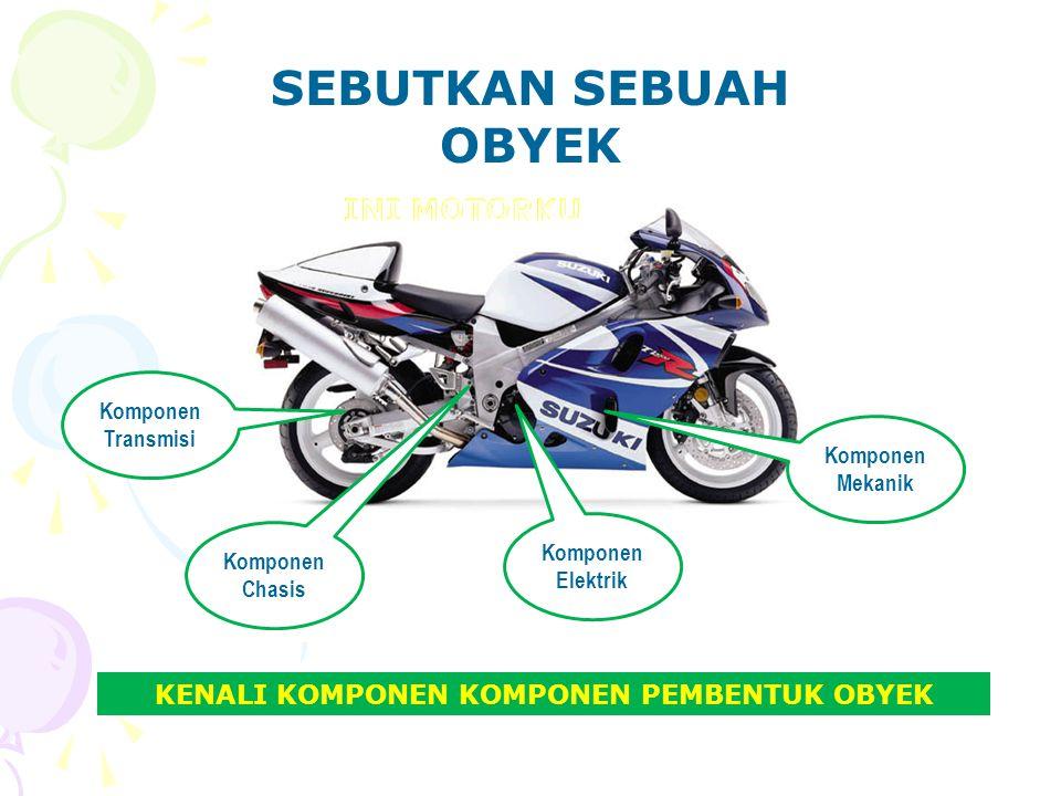 SEBUTKAN SEBUAH OBYEK KENALI KOMPONEN KOMPONEN PEMBENTUK OBYEK Komponen Mekanik Komponen Chasis Komponen Transmisi Komponen Elektrik