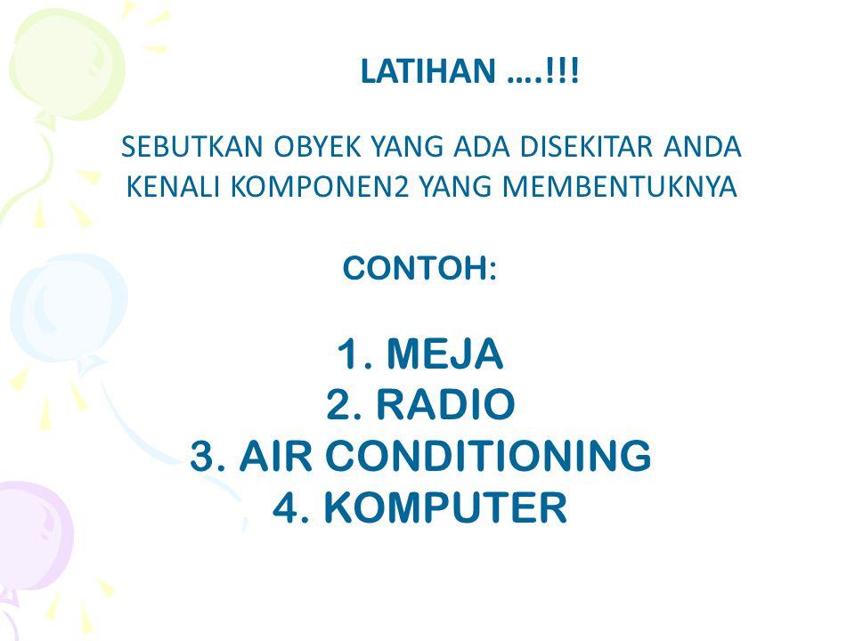 LATIHAN ….!!! SEBUTKAN OBYEK YANG ADA DISEKITAR ANDA KENALI KOMPONEN2 YANG MEMBENTUKNYA CONTOH: 1. MEJA 2. RADIO 3. AIR CONDITIONING 4. KOMPUTER