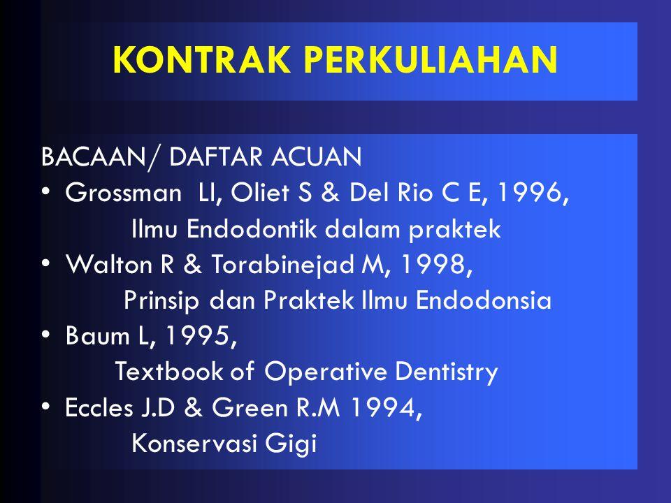 BACAAN/ DAFTAR ACUAN •Grossman LI, Oliet S & Del Rio C E, 1996, Ilmu Endodontik dalam praktek •Walton R & Torabinejad M, 1998, Prinsip dan Praktek Ilmu Endodonsia •Baum L, 1995, Textbook of Operative Dentistry •Eccles J.D & Green R.M 1994, Konservasi Gigi KONTRAK PERKULIAHAN
