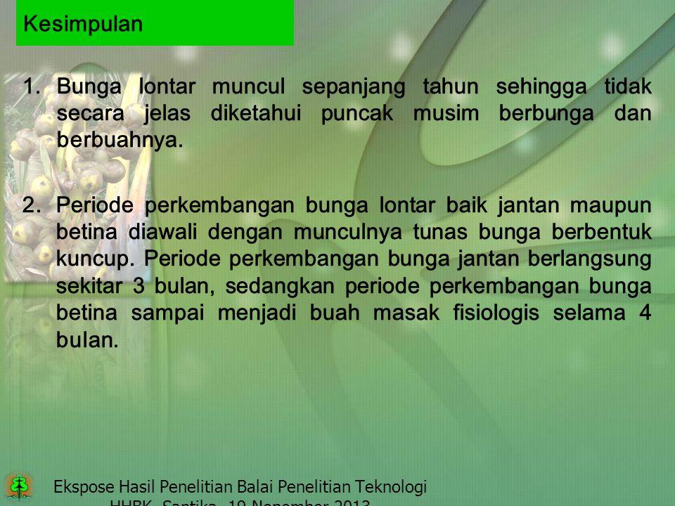 Ekspose Hasil Penelitian Balai Penelitian Teknologi HHBK, Santika, 19 Nopember 2013 Kesimpulan 1.Bunga lontar muncul sepanjang tahun sehingga tidak se