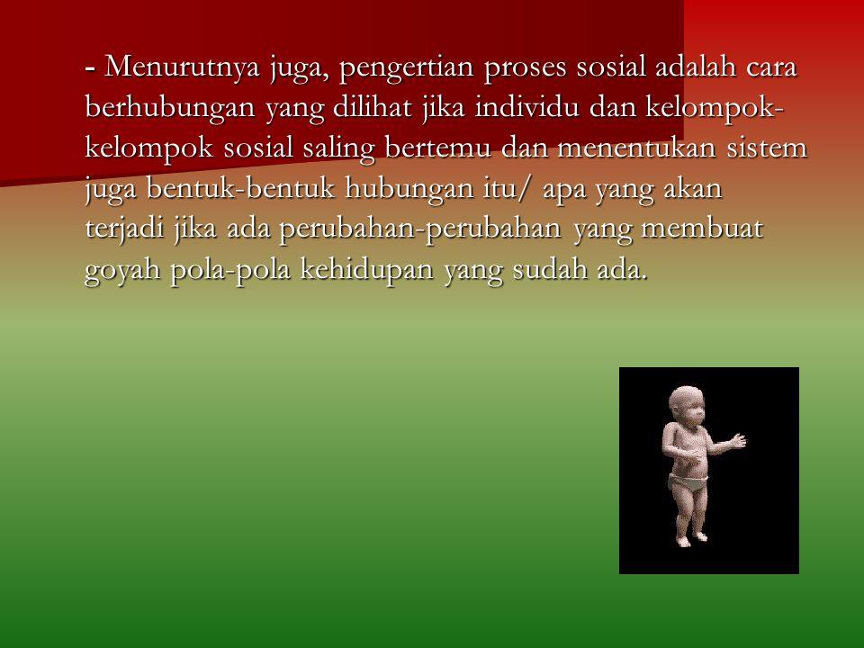 - Menurutnya juga, pengertian proses sosial adalah cara berhubungan yang dilihat jika individu dan kelompok- kelompok sosial saling bertemu dan menent