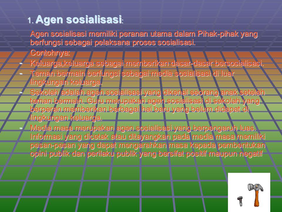 1. Agen sosialisasi : Agen sosialisasi memiliki peranan utama dalam Pihak-pihak yang berfungsi sebagai pelaksana proses sosialisasi. Contohnya: - Kelu