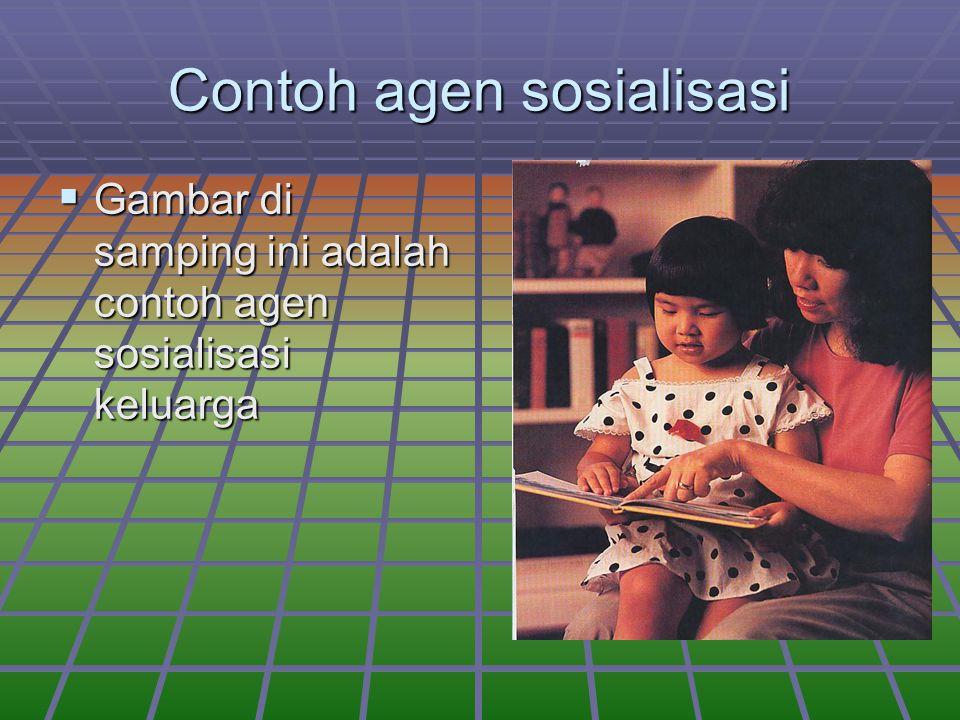Contoh agen sosialisasi  Gambar di samping ini adalah contoh agen sosialisasi keluarga