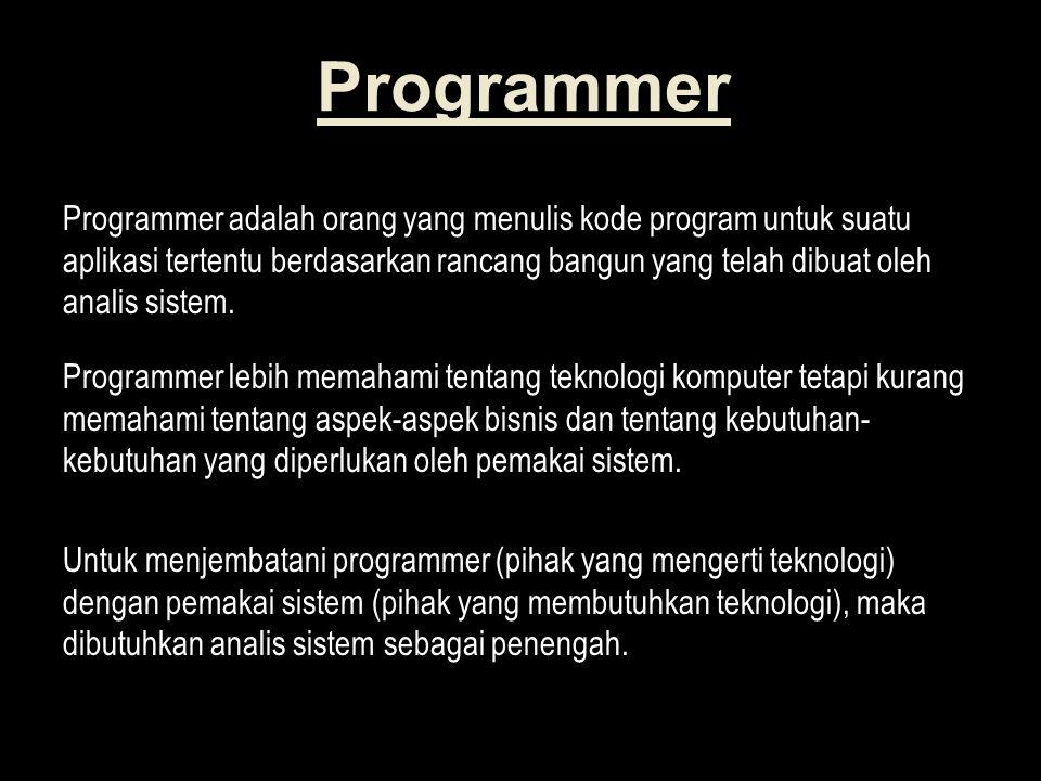 Programmer Programmer adalah orang yang menulis kode program untuk suatu aplikasi tertentu berdasarkan rancang bangun yang telah dibuat oleh analis sistem.
