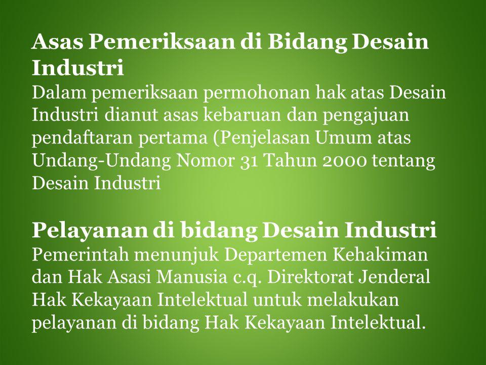 Asas Pemeriksaan di Bidang Desain Industri Dalam pemeriksaan permohonan hak atas Desain Industri dianut asas kebaruan dan pengajuan pendaftaran pertam