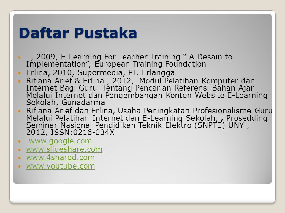 "Daftar Pustaka  _, 2009, E-Learning For Teacher Training "" A Desain to Implementation"", European Training Foundation  Erlina, 2010, Supermedia, PT."